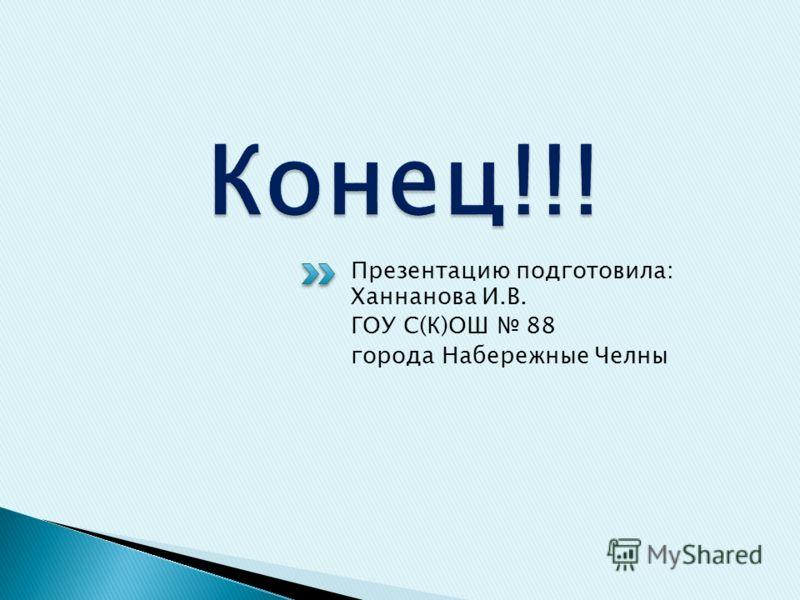 Презентацию подготовила: Ханнанова И.В. ГОУ С(К)ОШ 88 города Набережные Челны