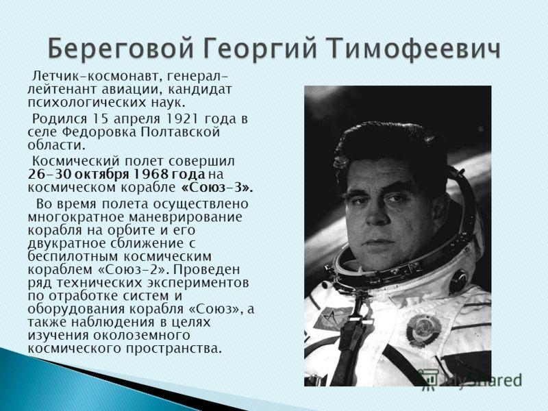 Летчик-космонавт, генерал- лейтенант авиации, кандидат психологических наук. Родился 15 апреля 1921 года в селе Федоровка Полтавской области. Космический полет совершил 26-30 октября 1968 года на космическом корабле «Союз-3». Во время полета осуществ