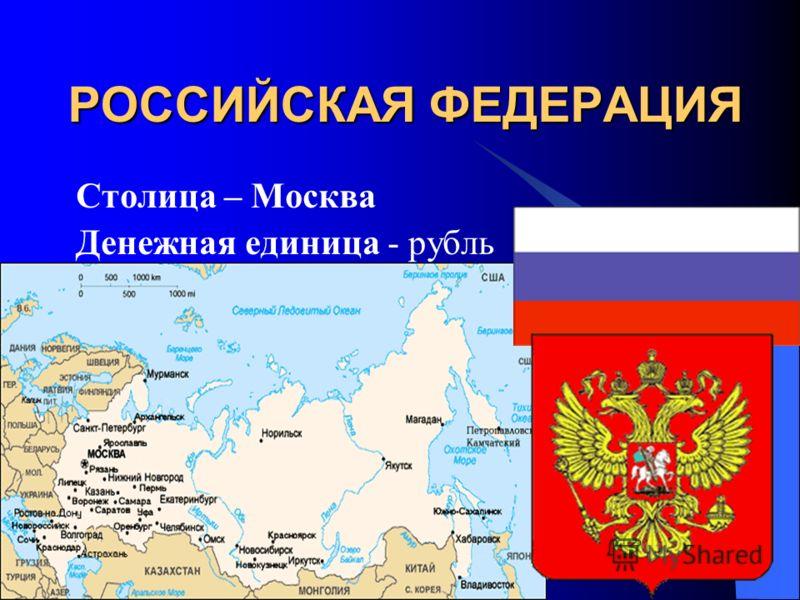 РОССИЙСКАЯ ФЕДЕРАЦИЯ Столица – Москва Денежная единица - рубль