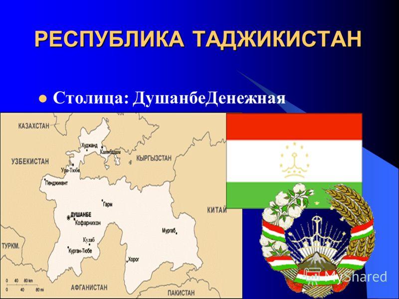 РЕСПУБЛИКА ТАДЖИКИСТАН Столица: ДушанбеДенежная единица: сомони