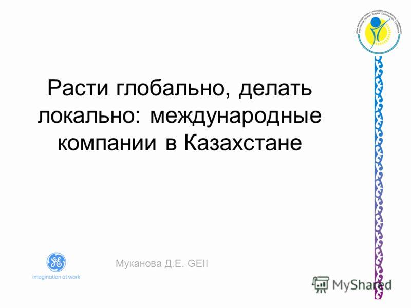 Расти глобально, делать локально: международные компании в Казахстане Муканова Д.Е. GEII