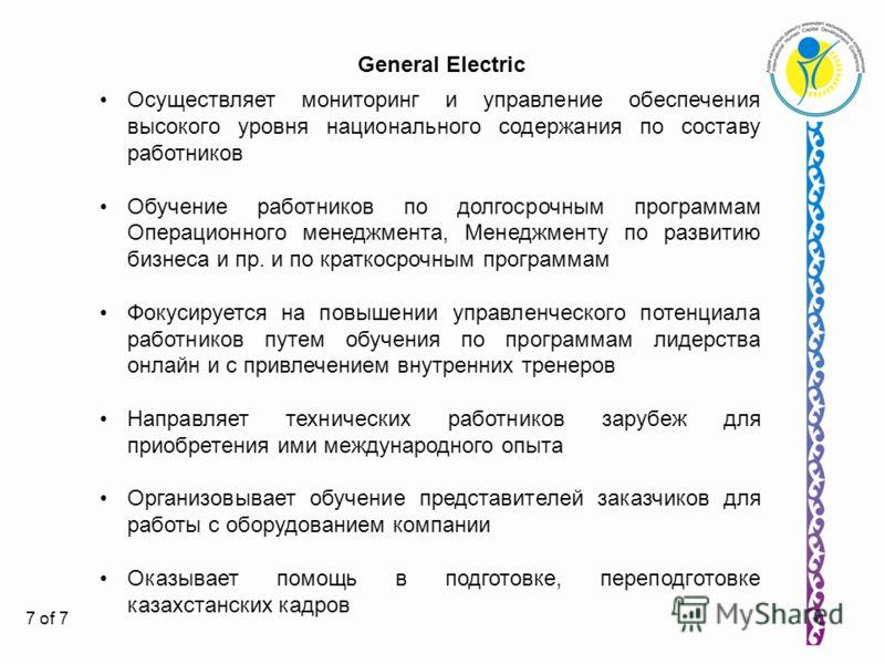 7 General Electric Осуществляет мониторинг и управление обеспечения высокого уровня национального содержания по составу работников Обучение работников по долгосрочным программам Операционного менеджмента, Менеджменту по развитию бизнеса и пр. и по кр