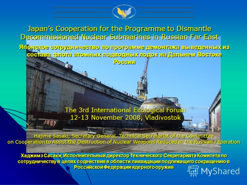 1 Japans Cooperation for the Programme to Dismantle Decommissioned Nuclear Submarines in Russian Far East Hajime Sasaki, Secretary General, Technical Secretariat of the Committee on Cooperation to Assist the Destruction of Nuclear Weapons Reduced in
