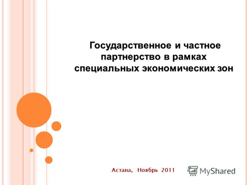 Государственное и частное партнерство в рамках специальных экономических зон Государственное и частное партнерство в рамках специальных экономических зон Астана, Ноябрь 2011
