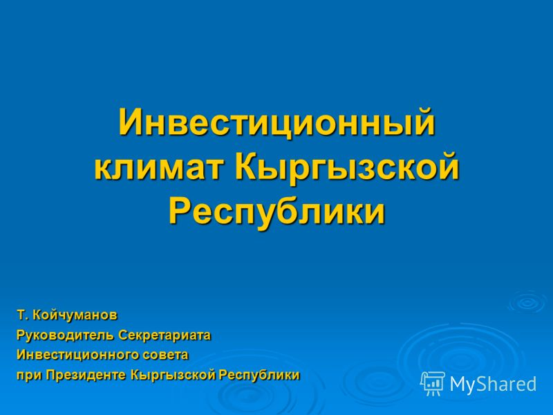 Инвестиционный климат Кыргызской Республики Т. Койчуманов Руководитель Секретариата Инвестиционного совета при Президенте Кыргызской Республики