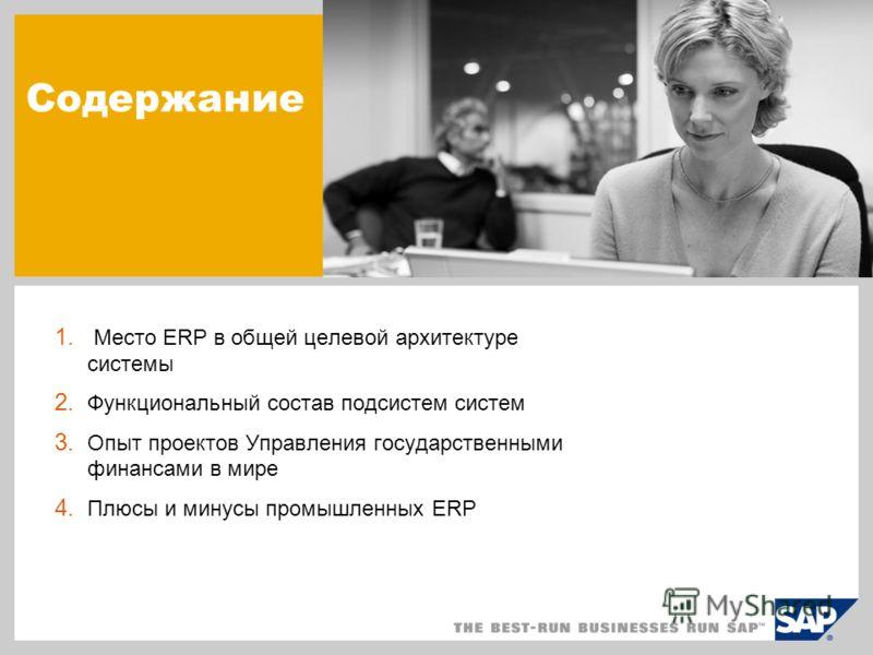 Содержание 1. Место ERP в общей целевой архитектуре системы 2. Функциональный состав подсистем систем 3. Опыт проектов Управления государственными финансами в мире 4. Плюсы и минусы промышленных ERP