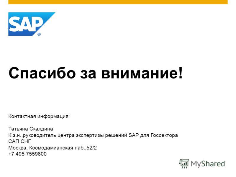 Спасибо за внимание! Контактная информация: Татьяна Скалдина К.э.н.,руководитель центра экспертизы решений SAP для Госсектора САП СНГ Москва, Космодамианская наб.,52/2 +7 495 7559800