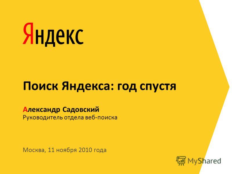 Москва, 11 ноября 2010 года Руководитель отдела веб-поиска Александр Садовский Поиск Яндекса: год спустя