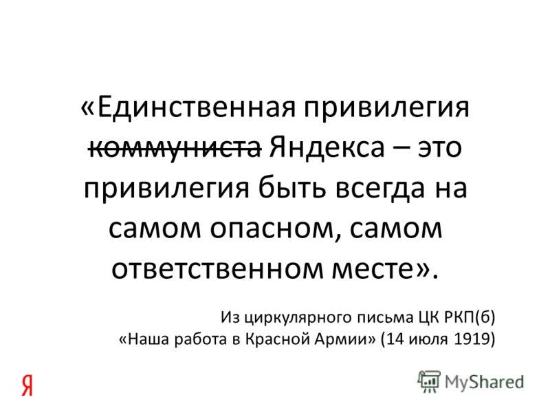 «Единственная привилегия коммуниста Яндекса – это привилегия быть всегда на самом опасном, самом ответственном месте». Из циркулярного письма ЦК РКП(б) «Наша работа в Красной Армии» (14 июля 1919)