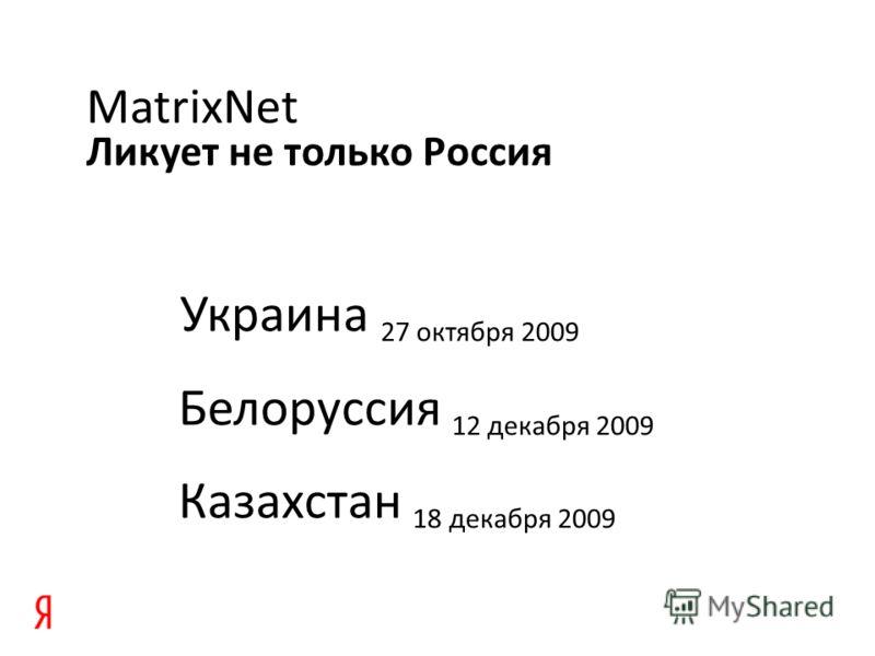Ликует не только Россия MatrixNet Украина 27 октября 2009 Белоруссия 12 декабря 2009 Казахстан 18 декабря 2009