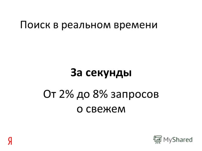 Поиск в реальном времени За секунды От 2% до 8% запросов о свежем