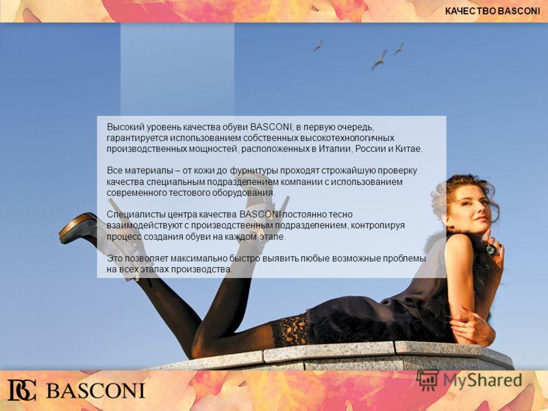 КАЧЕСТВО BASCONI Высокий уровень качества обуви BASCONI, в первую очередь, гарантируется использованием собственных высокотехнологичных производственных мощностей, расположенных в Италии, России и Китае. Все материалы – от кожи до фурнитуры проходят