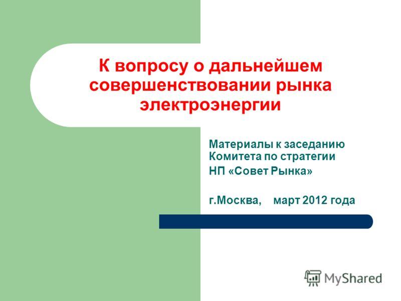 К вопросу о дальнейшем совершенствовании рынка электроэнергии Материалы к заседанию Комитета по cтратегии НП «Совет Рынка» г.Москва, март 2012 года