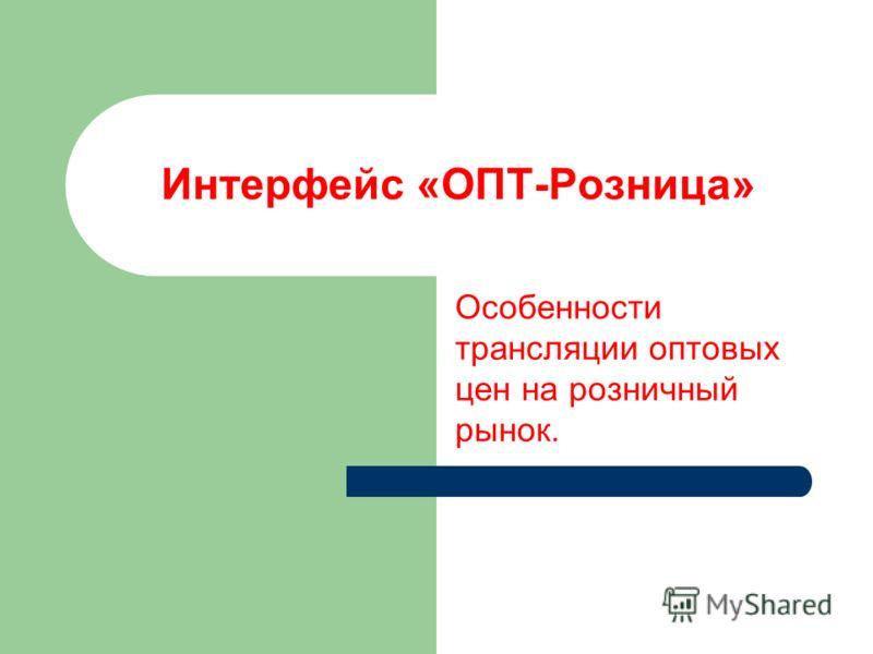 Интерфейс «ОПТ-Розница» Особенности трансляции оптовых цен на розничный рынок.