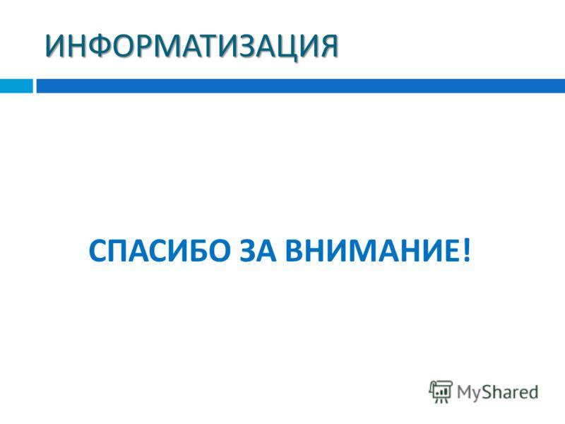ИНФОРМАТИЗАЦИЯ СПАСИБО ЗА ВНИМАНИЕ !