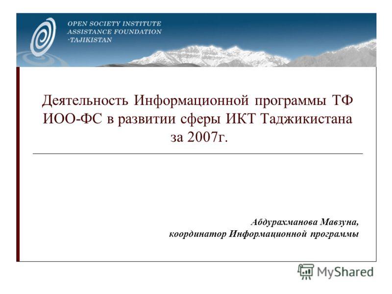 Деятельность Информационной программы ТФ ИОО-ФС в развитии сферы ИКТ Таджикистана за 2007г. Абдурахманова Мавзуна, координатор Информационной программы