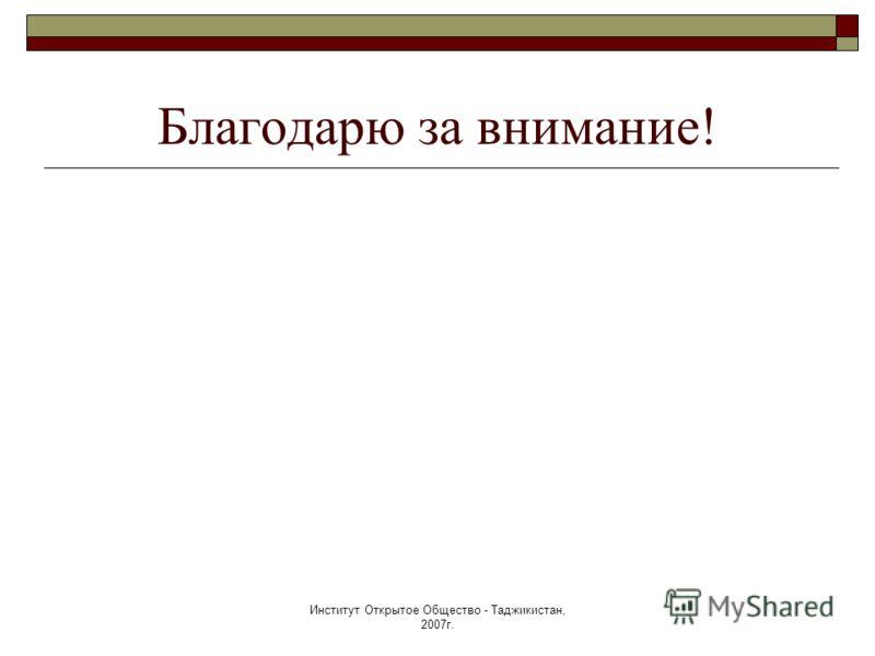 Институт Открытое Общество - Таджикистан, 2007г. Благодарю за внимание!