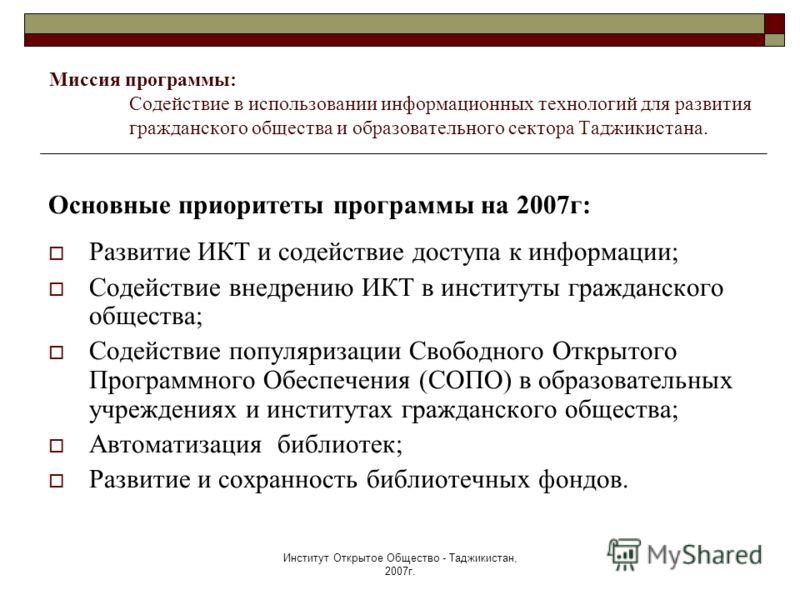 Институт Открытое Общество - Таджикистан, 2007г. Миссия программы: Содействие в использовании информационных технологий для развития гражданского общества и образовательного сектора Таджикистана. Основные приоритеты программы на 2007г: Развитие ИКТ и