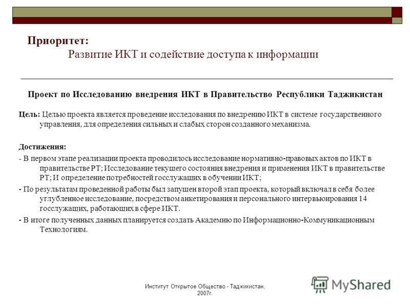 Институт Открытое Общество - Таджикистан, 2007г. Проект по Исследованию внедрения ИКТ в Правительство Республики Таджикистан Цель: Целью проекта является проведение исследования по внедрению ИКТ в системе государственного управления, для определения
