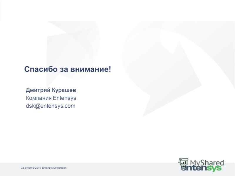 Дмитрий Курашев Компания Entensys dsk@entensys.com Спасибо за внимание! Copyright © 2010 Entensys Corporation
