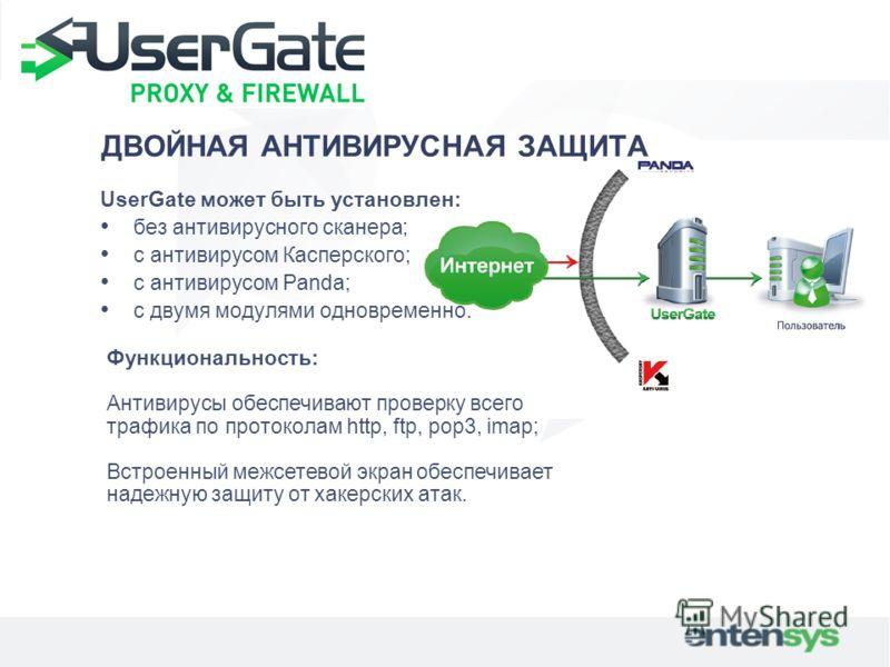 ДВОЙНАЯ АНТИВИРУСНАЯ ЗАЩИТА UserGate может быть установлен: без антивирусного сканера; с антивирусом Касперского; с антивирусом Panda; с двумя модулями одновременно. Функциональность: Антивирусы обеспечивают проверку всего трафика по протоколам http,