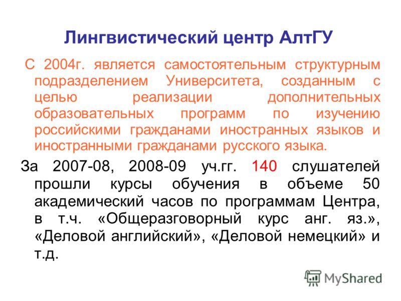 Лингвистический центр АлтГУ С 2004г. является самостоятельным структурным подразделением Университета, созданным с целью реализации дополнительных образовательных программ по изучению российскими гражданами иностранных языков и иностранными гражданам