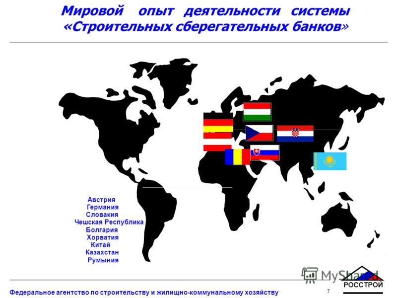 РОССТРОЙ 7 Федеральное агентство по строительству и жилищно-коммунальному хозяйству Мировой опыт деятельности системы «Строительных сберегательных банков» Австрия Германия Словакия Чешская Республика Болгария Хорватия Китай Казахстан Румыния