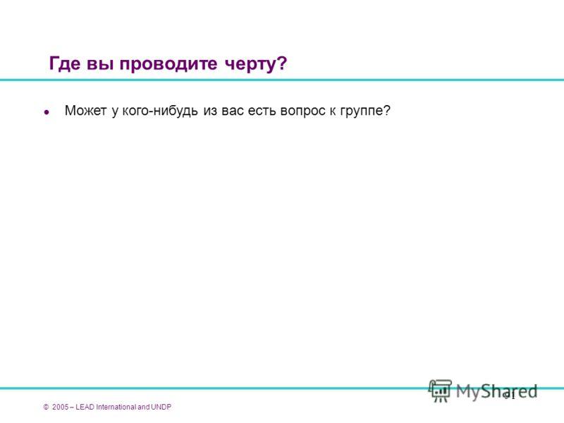 91 Где вы проводите черту? l Может у кого-нибудь из вас есть вопрос к группе? © 2005 – LEAD International and UNDP