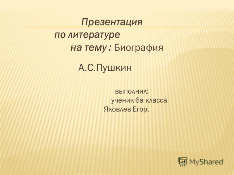 Презентация по литературе на тему : Биография А.С.Пушкин выполнил: ученик 6а класса Яковлев Егор.