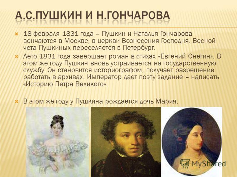 18 февраля 1831 года – Пушкин и Наталья Гончарова венчаются в Москве, в церкви Вознесения Господня. Весной чета Пушкиных переселяется в Петербург. Лето 1831 года завершает роман в стихах «Евгений Онегин». В этом же году Пушкин вновь устраивается на г