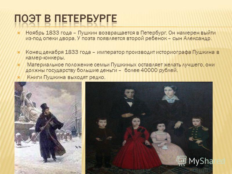 Ноябрь 1833 года – Пушкин возвращается в Петербург. Он намерен выйти из-под опеки двора. У поэта появляется второй ребенок – сын Александр. Конец декабря 1833 года – император производит историографа Пушкина в камер-юнкеры. Материальное положение сем