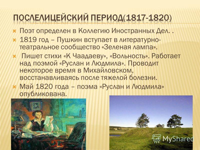 Поэт определен в Коллегию Иностранных Дел.. 1819 год – Пушкин вступает в литературно- театральное сообщество «Зеленая лампа». Пишет стихи «К Чаадаеву», «Вольность». Работает над поэмой «Руслан и Людмила». Проводит некоторое время в Михайловском, восс