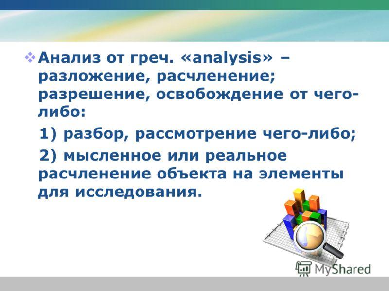 Анализ от греч. «analysis» – разложение, расчленение; разрешение, освобождение от чего- либо: 1) разбор, рассмотрение чего-либо; 2) мысленное или реальное расчленение объекта на элементы для исследования.