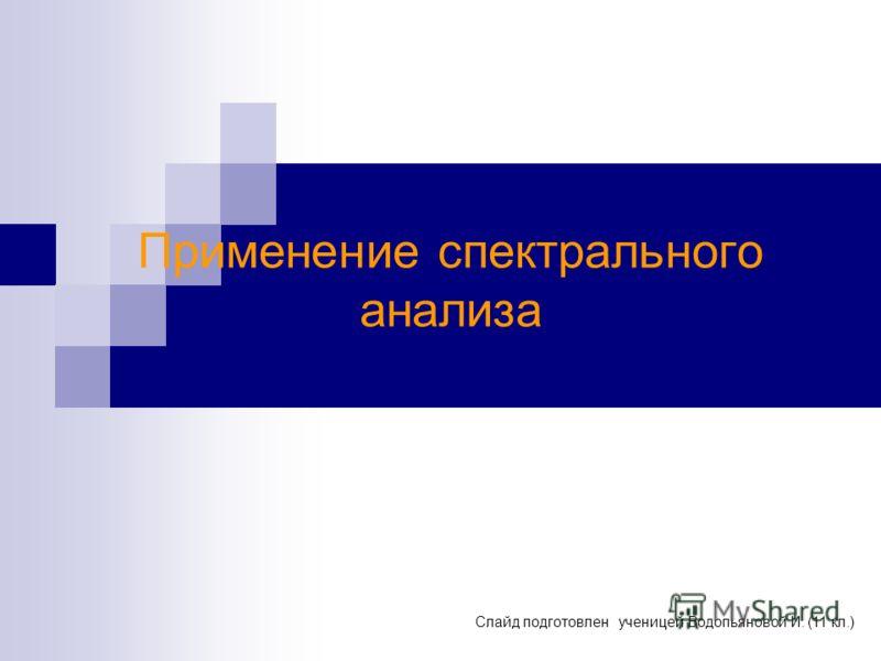 Применение спектрального анализа Слайд подготовлен ученицей Водопьяновой И. (11 кл.)