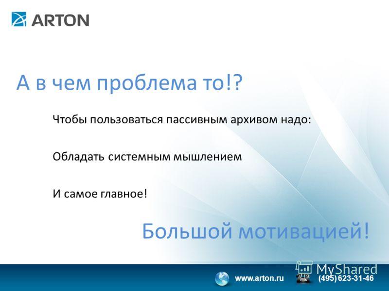 www.arton.ru(495) 623-31-46 А в чем проблема то!? Чтобы пользоваться пассивным архивом надо: Обладать системным мышлением И самое главное! Большой мотивацией!