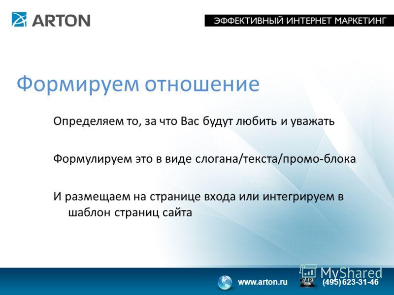 www.arton.ru(495) 623-31-46 Формируем отношение Определяем то, за что Вас будут любить и уважать Формулируем это в виде слогана/текста/промо-блока И размещаем на странице входа или интегрируем в шаблон страниц сайта