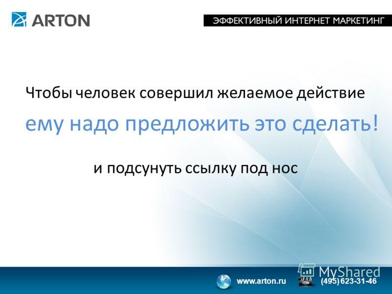 www.arton.ru(495) 623-31-46 ему надо предложить это сделать! Чтобы человек совершил желаемое действие и подсунуть ссылку под нос