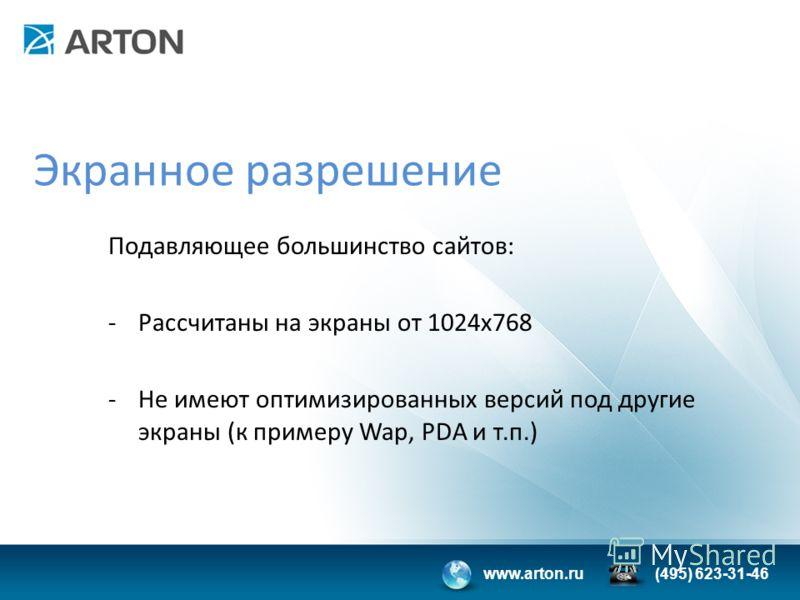 www.arton.ru(495) 623-31-46 Экранное разрешение Подавляющее большинство сайтов: -Рассчитаны на экраны от 1024х768 -Не имеют оптимизированных версий под другие экраны (к примеру Wap, PDA и т.п.)