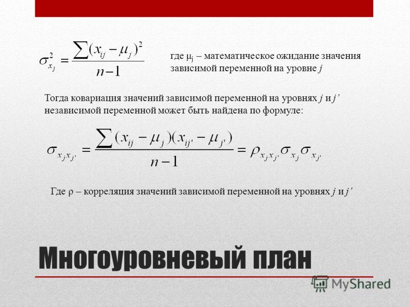 Многоуровневый план где μ j – математическое ожидание значения зависимой переменной на уровне j Тогда ковариация значений зависимой переменной на уровнях j и j независимой переменной может быть найдена по формуле: Где ρ – корреляция значений зависимо
