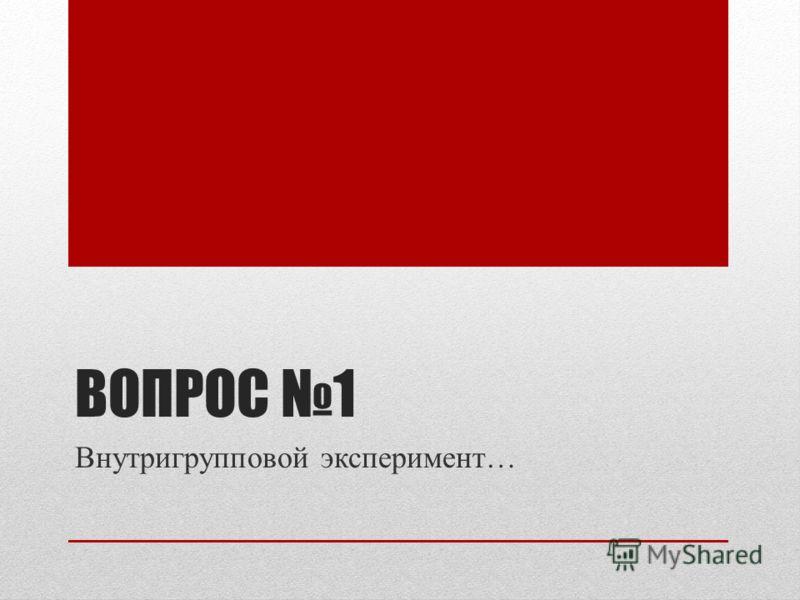 ВОПРОС 1 Внутригрупповой эксперимент…