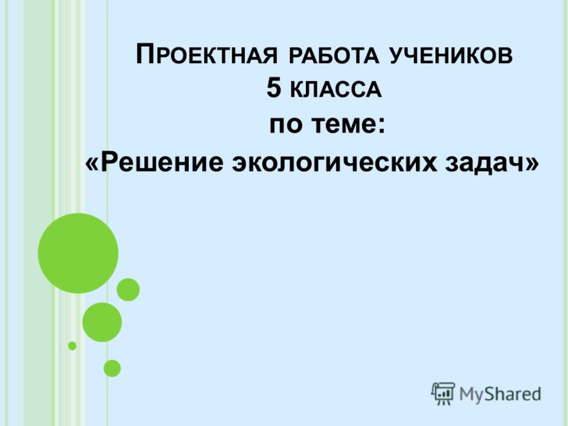 П РОЕКТНАЯ РАБОТА УЧЕНИКОВ 5 КЛАССА по теме: «Решение экологических задач»