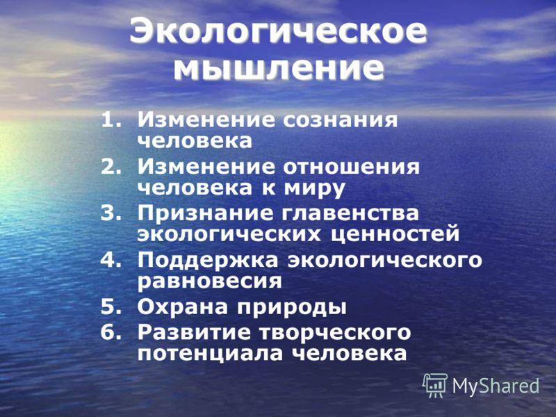 Экологическое мышление 1.Изменение сознания человека 2.Изменение отношения человека к миру 3.Признание главенства экологических ценностей 4.Поддержка экологического равновесия 5.Охрана природы 6.Развитие творческого потенциала человека