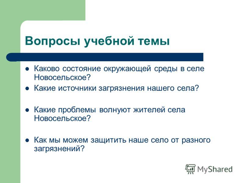 Вопросы учебной темы Каково состояние окружающей среды в селе Новосельское? Какие источники загрязнения нашего села? Какие проблемы волнуют жителей села Новосельское? Как мы можем защитить наше село от разного загрязнений?