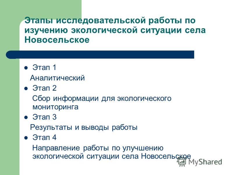 Этапы исследовательской работы по изучению экологической ситуации села Новосельское Этап 1 Аналитический Этап 2 Сбор информации для экологического мониторинга Этап 3 Результаты и выводы работы Этап 4 Направление работы по улучшению экологической ситу