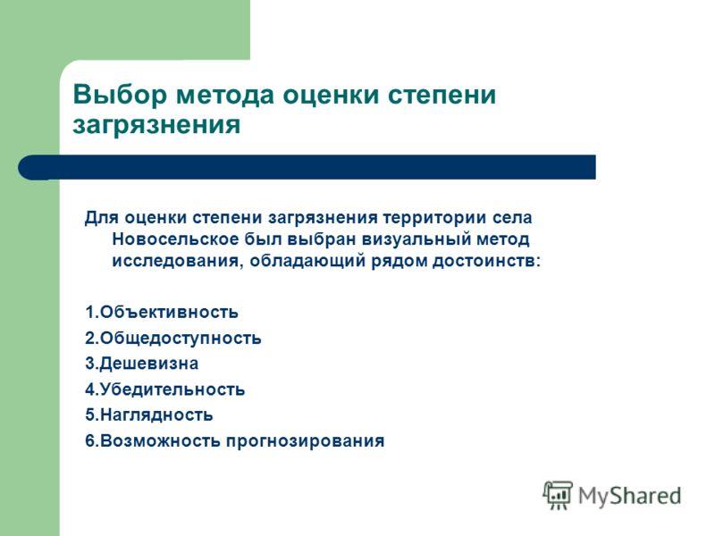 Выбор метода оценки степени загрязнения Для оценки степени загрязнения территории села Новосельское был выбран визуальный метод исследования, обладающий рядом достоинств: 1.Объективность 2.Общедоступность 3.Дешевизна 4.Убедительность 5.Наглядность 6.