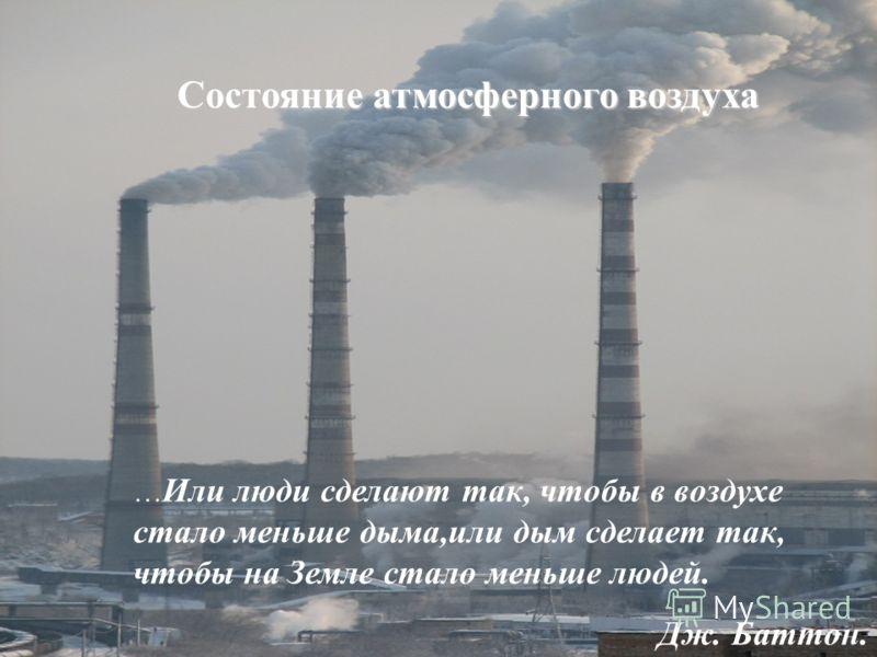 Состояние атмосферного воздуха … Или люди сделают так, чтобы в воздухе стало меньше дыма,или дым сделает так, чтобы на Земле стало меньше людей. Дж. Баттон.