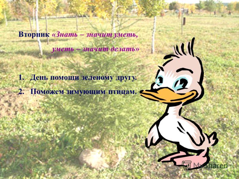 Вторник «Знать – значит уметь, уметь – значит делать» 1.День помощи зеленому другу. 2.Поможем зимующим птицам.