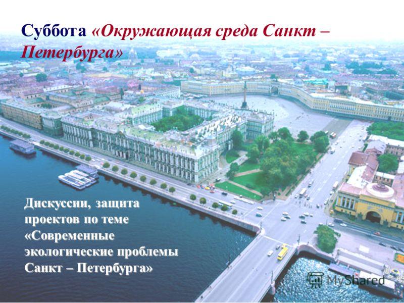 Суббота «Окружающая среда Санкт – Петербурга» Дискуссии, защита проектов по теме «Современные экологические проблемы Санкт – Петербурга»