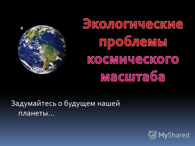 Задумайтесь о будущем нашей планеты...
