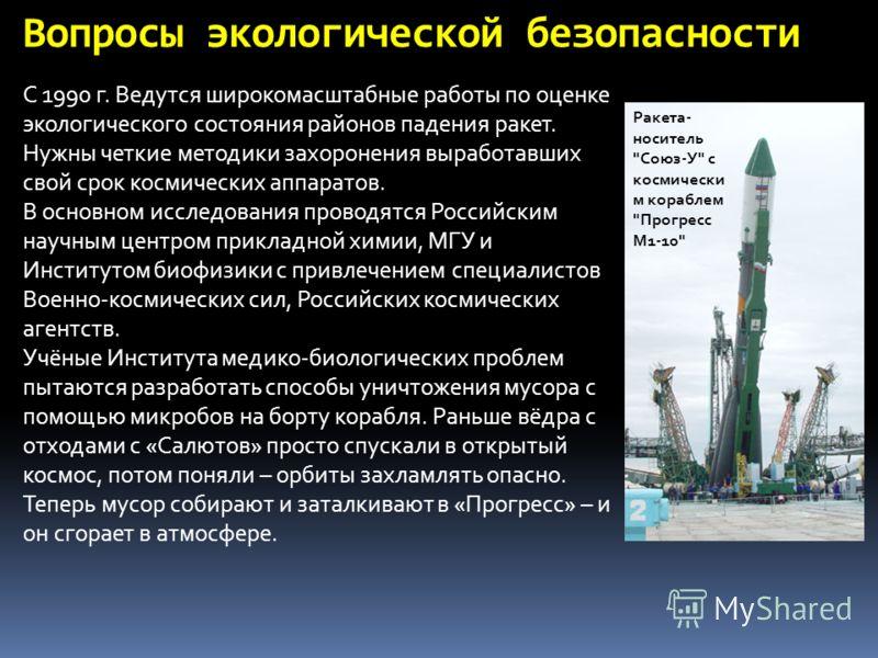 С 1990 г. Ведутся широкомасштабные работы по оценке экологического состояния районов падения ракет. Нужны четкие методики захоронения выработавших свой срок космических аппаратов. В основном исследования проводятся Российским научным центром прикладн